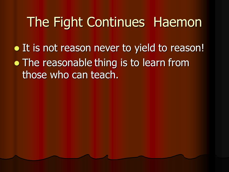 The Fight Continues Haemon It is not reason never to yield to reason! It is not reason never to yield to reason! The reasonable thing is to learn from