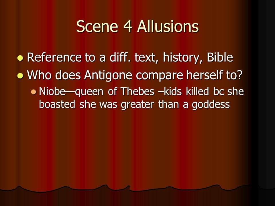 Scene 4 Allusions Reference to a diff. text, history, Bible Reference to a diff. text, history, Bible Who does Antigone compare herself to? Who does A
