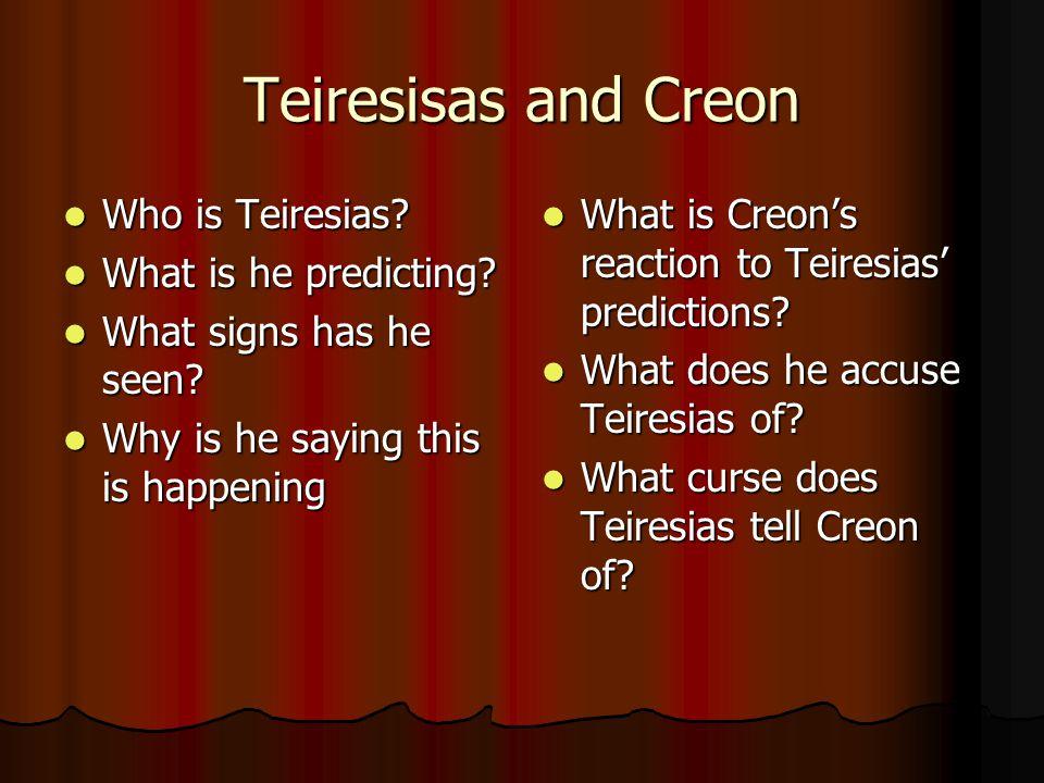 Teiresisas and Creon Who is Teiresias? Who is Teiresias? What is he predicting? What is he predicting? What signs has he seen? What signs has he seen?