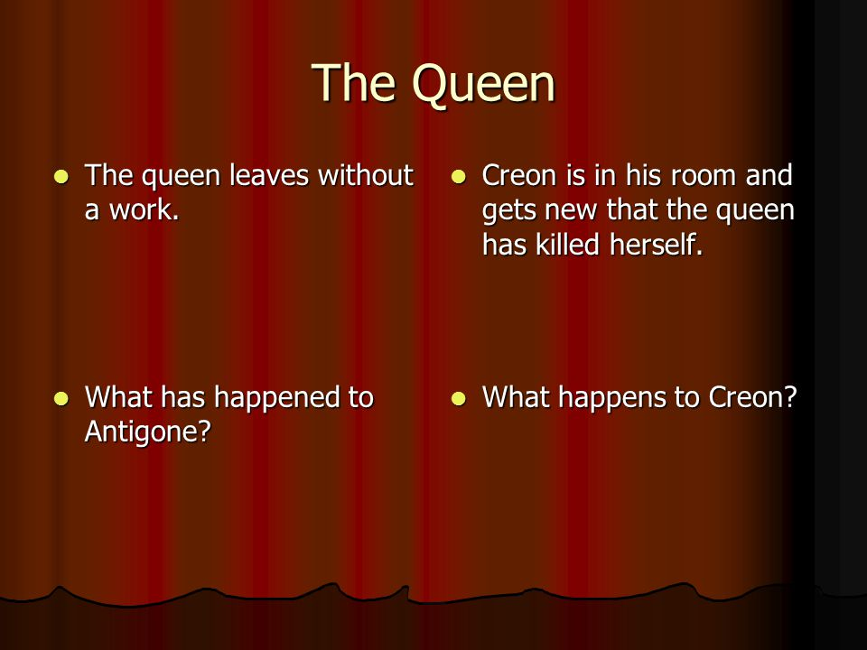 The Queen The queen leaves without a work. The queen leaves without a work. Creon is in his room and gets new that the queen has killed herself. Creon
