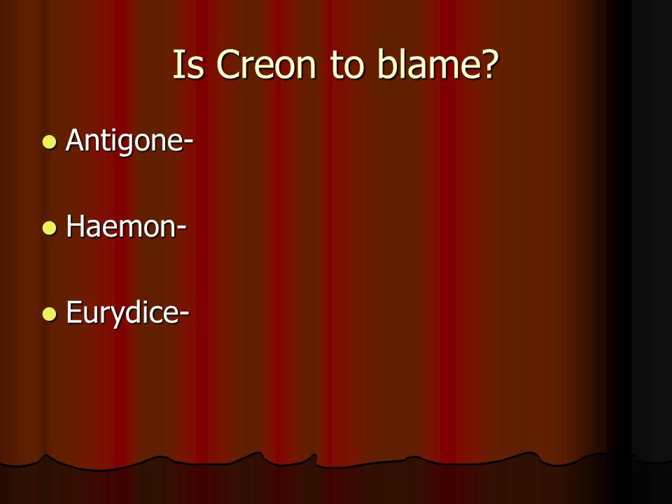 Is Creon to blame? Antigone- Antigone- Haemon- Haemon- Eurydice- Eurydice-