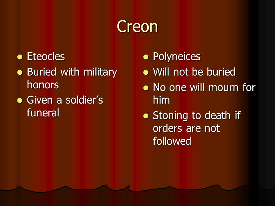 Creon Eteocles Eteocles Buried with military honors Buried with military honors Given a soldier's funeral Given a soldier's funeral Polyneices Polyneices Will not be buried Will not be buried No one will mourn for him No one will mourn for him Stoning to death if orders are not followed Stoning to death if orders are not followed