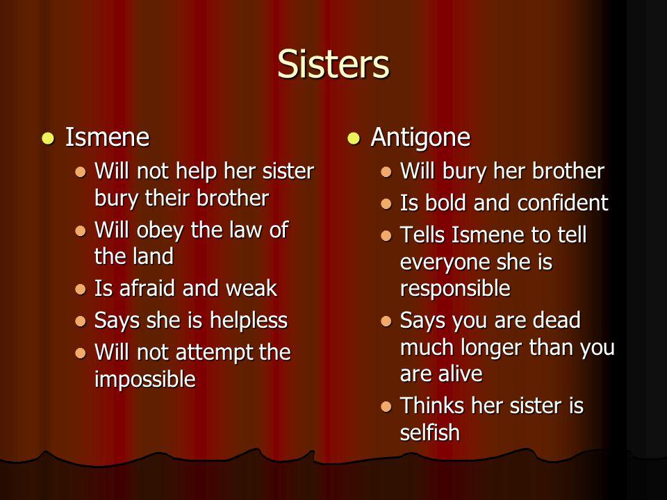 Sisters Ismene Ismene Will not help her sister bury their brother Will not help her sister bury their brother Will obey the law of the land Will obey