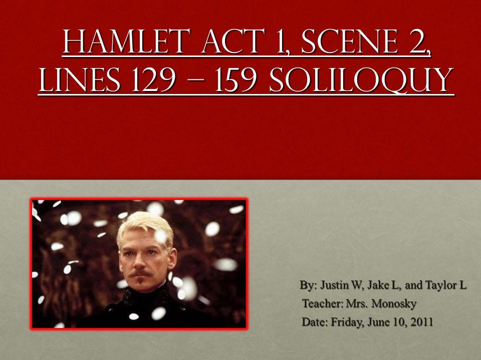 Hamlet Act 1, Scene 2, Lines 129 – 159 Soliloquy By: Justin W, Jake L, and Taylor L By: Justin W, Jake L, and Taylor L Teacher: Mrs. Monosky Date: Fri