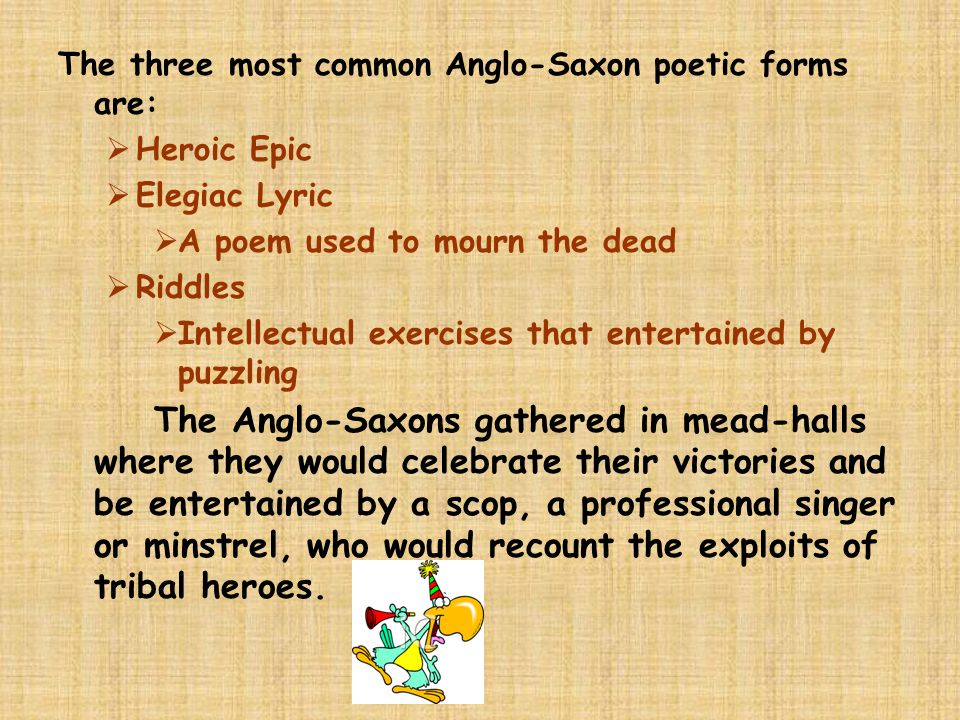 The three most common Anglo-Saxon poetic forms are:  Heroic Epic  Elegiac Lyric  A poem used to mourn the dead  Riddles  Intellectual exercises that entertained by puzzling The Anglo-Saxons gathered in mead-halls where they would celebrate their victories and be entertained by a scop, a professional singer or minstrel, who would recount the exploits of tribal heroes.
