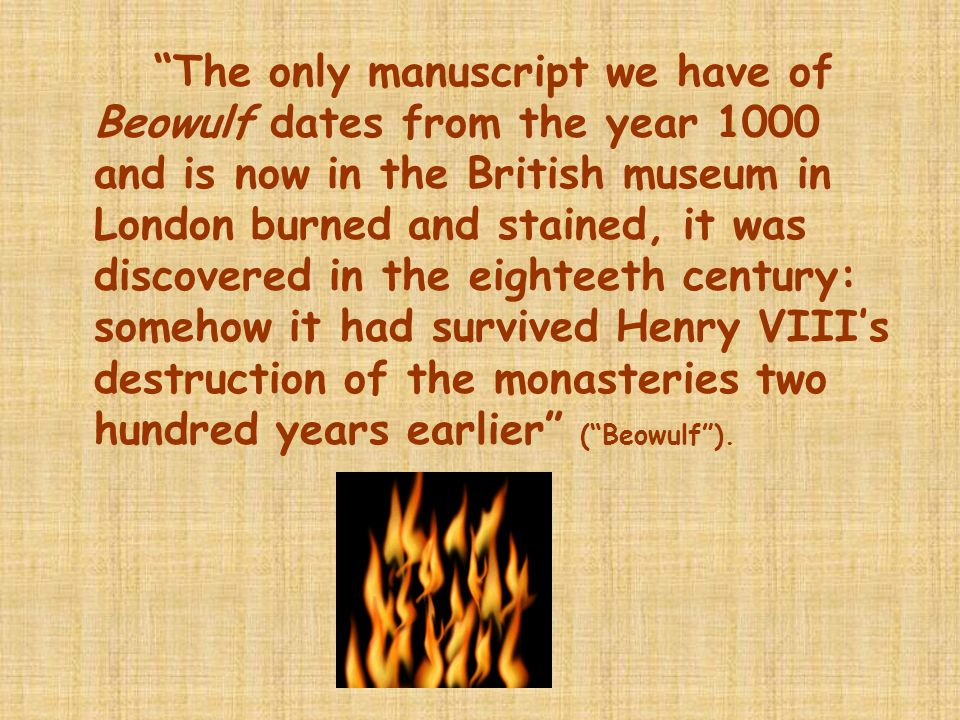 The only manuscript we have of Beowulf dates from the year 1000 and is now in the British museum in London burned and stained, it was discovered in the eighteeth century: somehow it had survived Henry VIII's destruction of the monasteries two hundred years earlier ( Beowulf ).