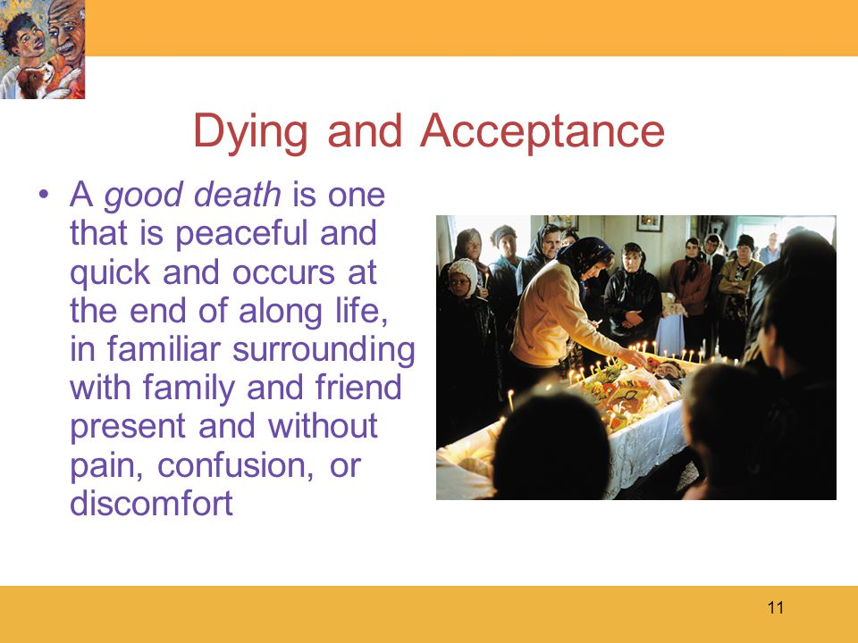 11 Dying and Acceptance A good death is one that is peaceful and quick and occurs at the end of along life, in familiar surrounding with family and friend present and without pain, confusion, or discomfort