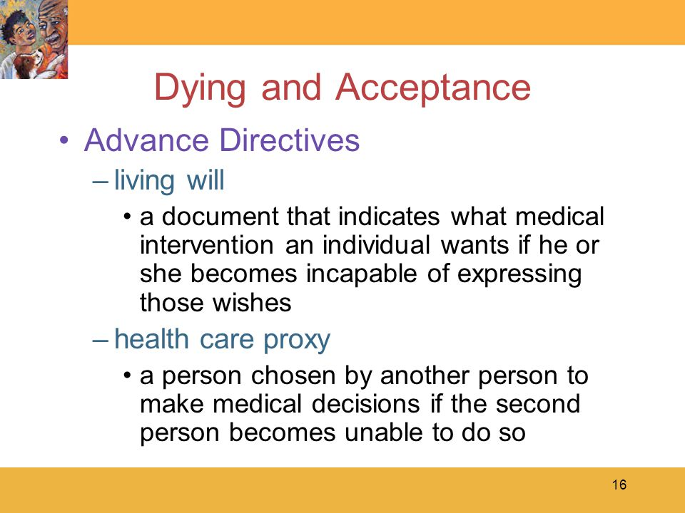 16 Dying and Acceptance Advance Directives –living will a document that indicates what medical intervention an individual wants if he or she becomes incapable of expressing those wishes –health care proxy a person chosen by another person to make medical decisions if the second person becomes unable to do so