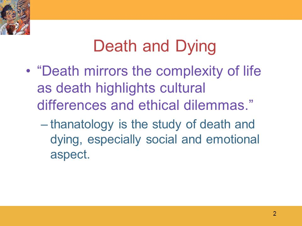 2 Death and Dying Death mirrors the complexity of life as death highlights cultural differences and ethical dilemmas. –thanatology is the study of death and dying, especially social and emotional aspect.
