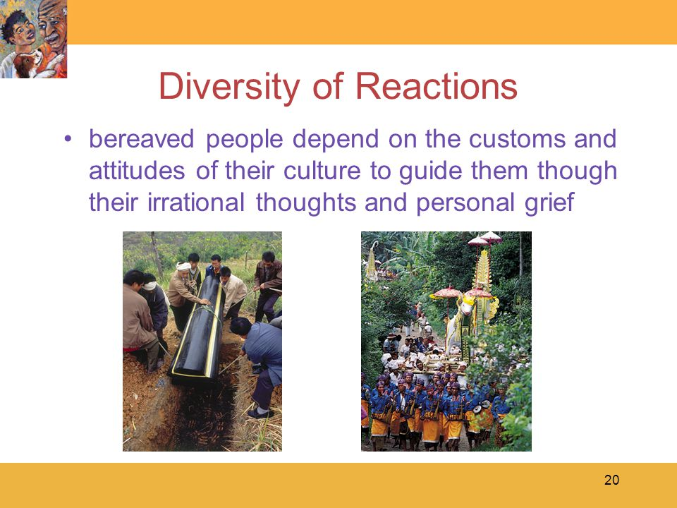 20 Diversity of Reactions bereaved people depend on the customs and attitudes of their culture to guide them though their irrational thoughts and personal grief