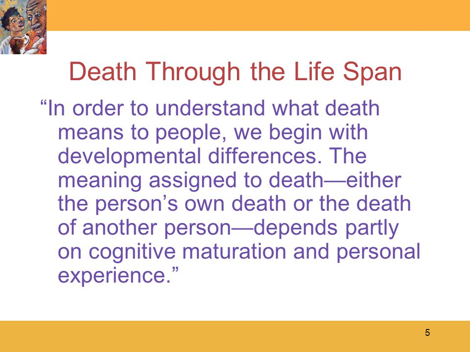 5 Death Through the Life Span In order to understand what death means to people, we begin with developmental differences.