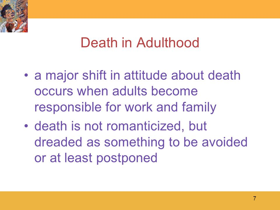 7 Death in Adulthood a major shift in attitude about death occurs when adults become responsible for work and family death is not romanticized, but dreaded as something to be avoided or at least postponed
