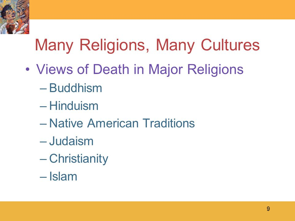 9 Many Religions, Many Cultures Views of Death in Major Religions –Buddhism –Hinduism –Native American Traditions –Judaism –Christianity –Islam