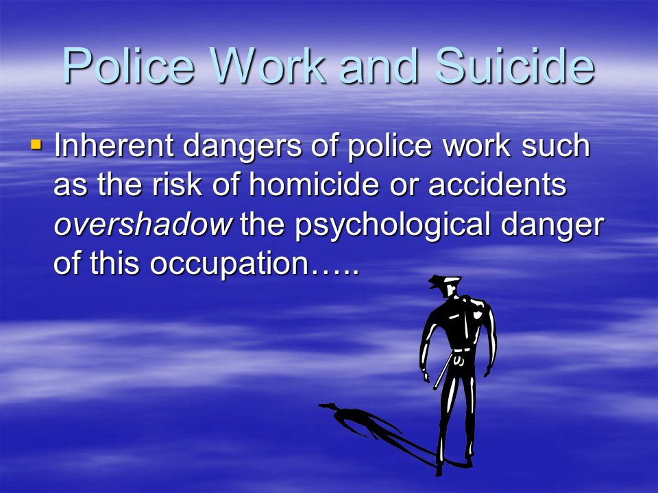 Police Work and Suicide  Inherent dangers of police work such as the risk of homicide or accidents overshadow the psychological danger of this occupation…..