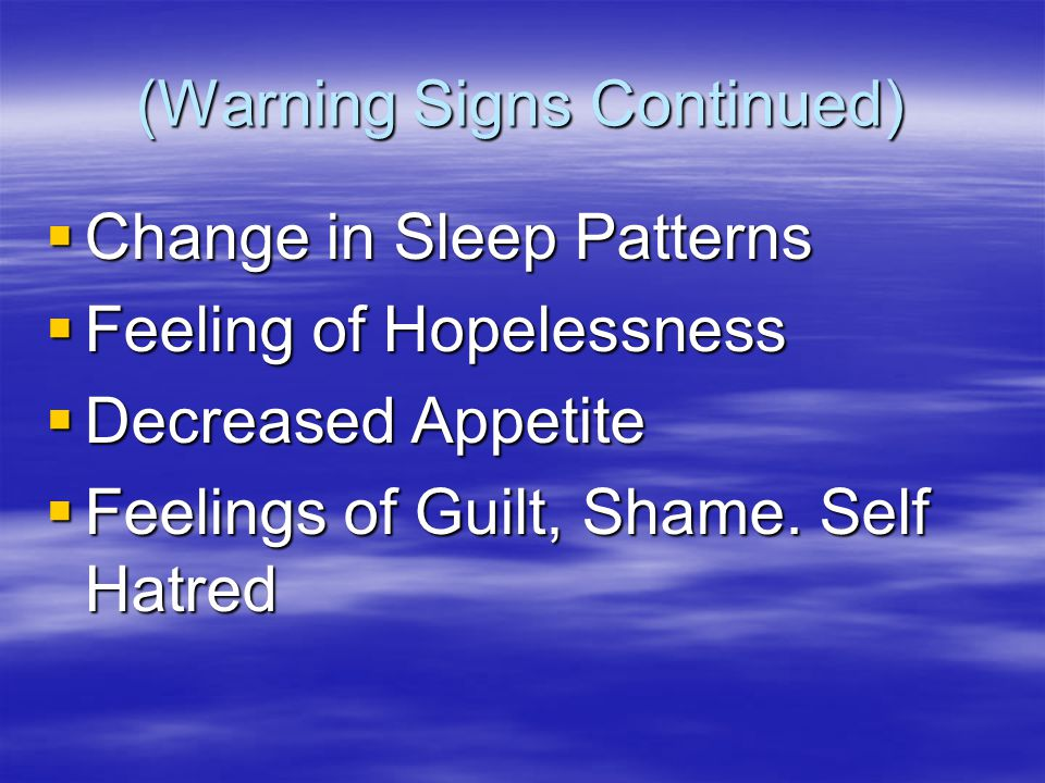 (Warning Signs Continued)  Change in Sleep Patterns  Feeling of Hopelessness  Decreased Appetite  Feelings of Guilt, Shame.