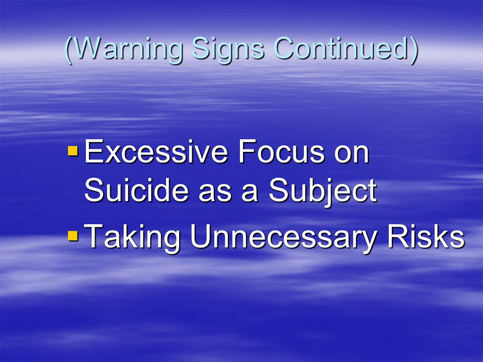 (Warning Signs Continued)  Excessive Focus on Suicide as a Subject  Taking Unnecessary Risks