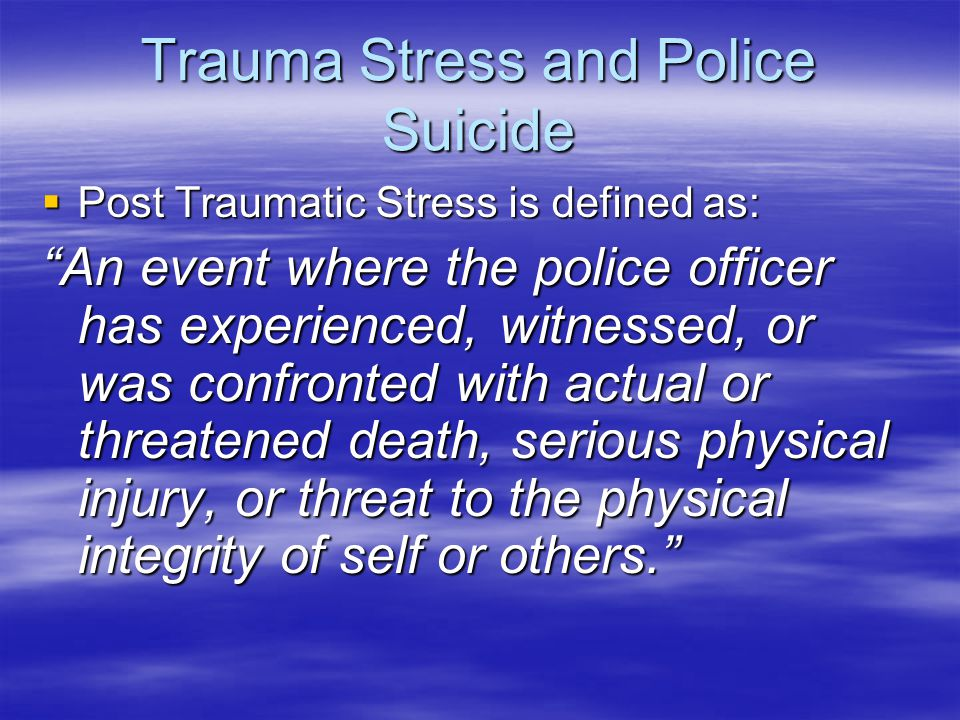 Trauma Stress and Police Suicide  Post Traumatic Stress is defined as: An event where the police officer has experienced, witnessed, or was confronted with actual or threatened death, serious physical injury, or threat to the physical integrity of self or others.