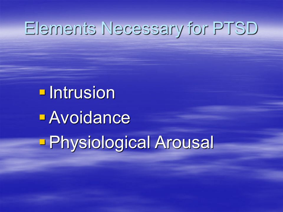 Elements Necessary for PTSD  Intrusion  Avoidance  Physiological Arousal