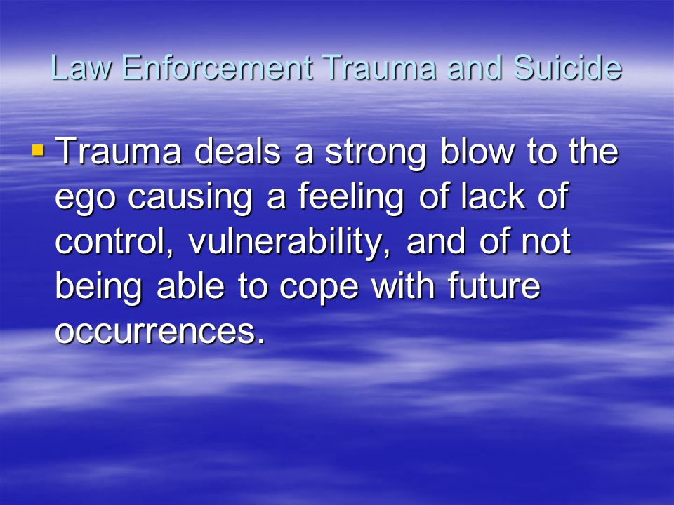 Law Enforcement Trauma and Suicide  Trauma deals a strong blow to the ego causing a feeling of lack of control, vulnerability, and of not being able to cope with future occurrences.