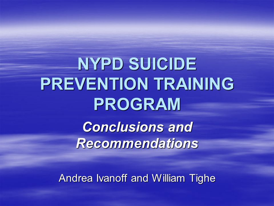 NYPD SUICIDE PREVENTION TRAINING PROGRAM Conclusions and Recommendations Andrea Ivanoff and William Tighe