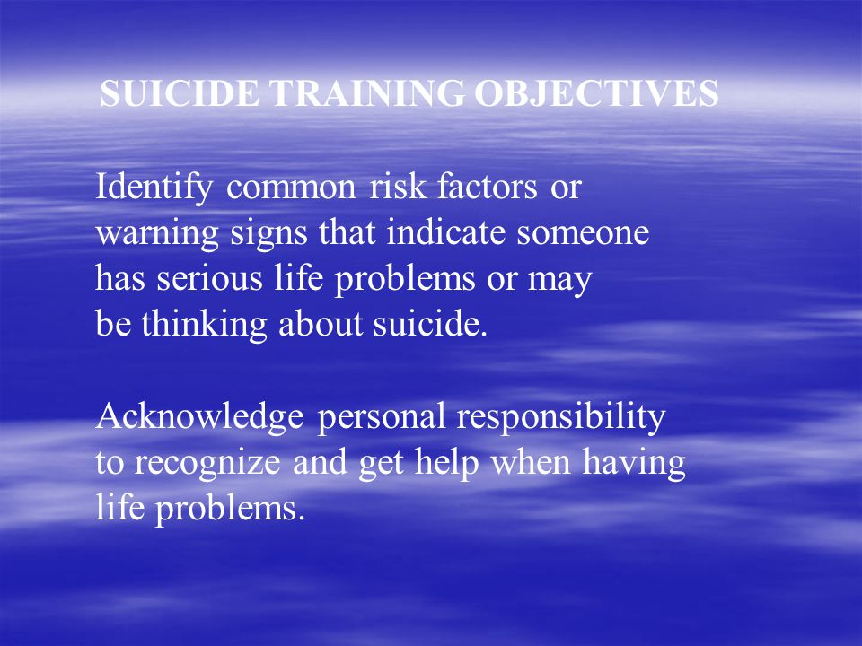 SUICIDE TRAINING OBJECTIVES Identify common risk factors or warning signs that indicate someone has serious life problems or may be thinking about suicide.