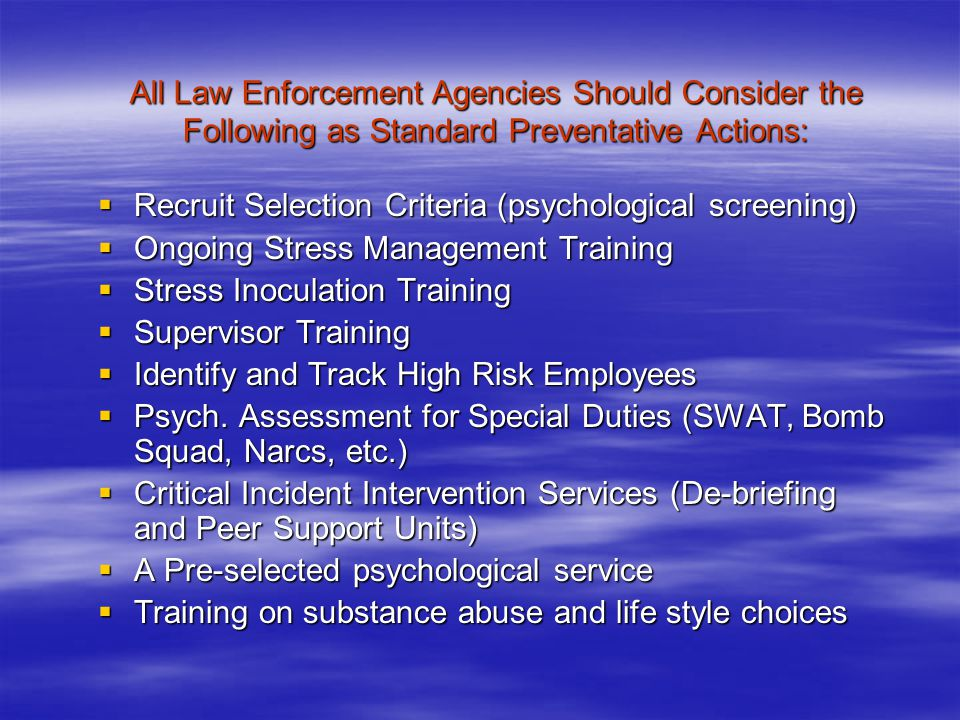 All Law Enforcement Agencies Should Consider the Following as Standard Preventative Actions:  Recruit Selection Criteria (psychological screening)  Ongoing Stress Management Training  Stress Inoculation Training  Supervisor Training  Identify and Track High Risk Employees  Psych.