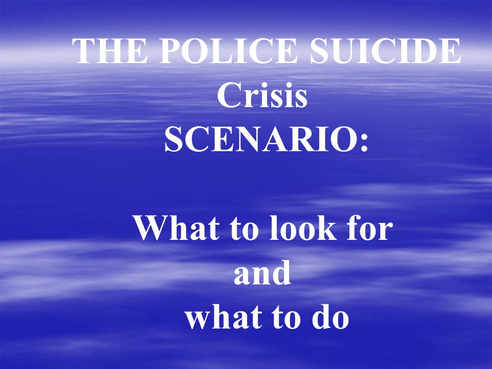 THE POLICE SUICIDE Crisis SCENARIO: What to look for and what to do