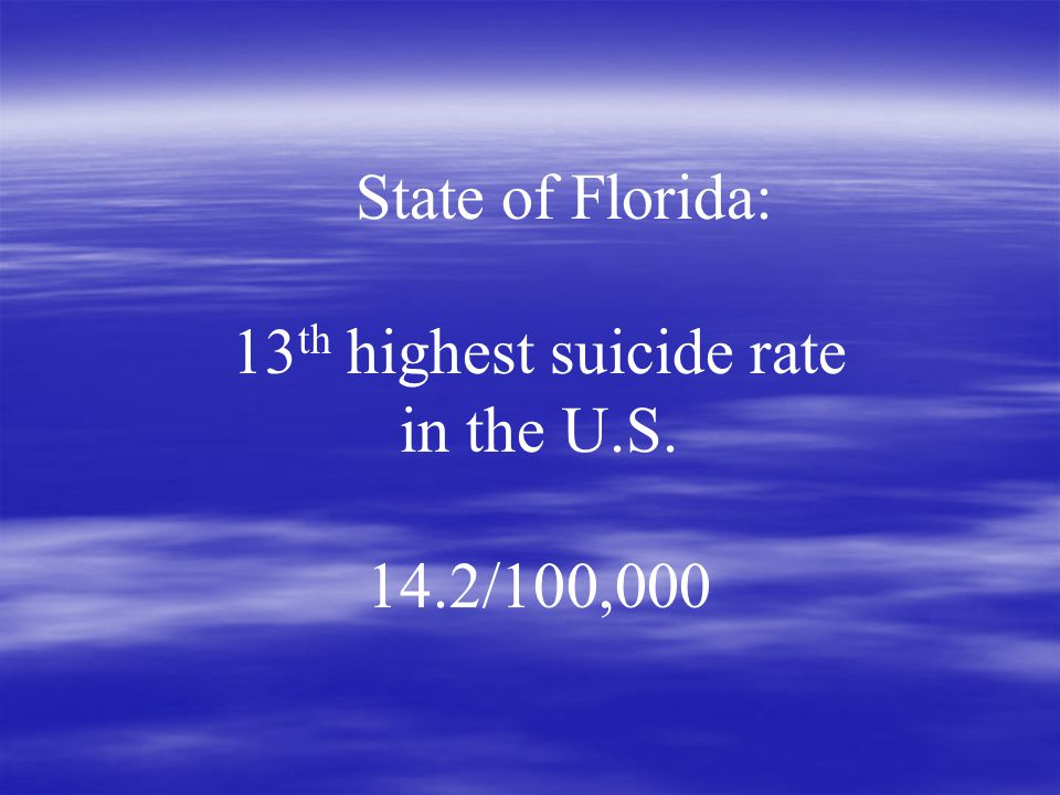 State of Florida: 13 th highest suicide rate in the U.S. 14.2/100,000