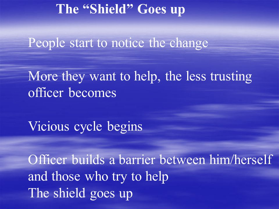 The Shield Goes up People start to notice the change More they want to help, the less trusting officer becomes Vicious cycle begins Officer builds a barrier between him/herself and those who try to help The shield goes up