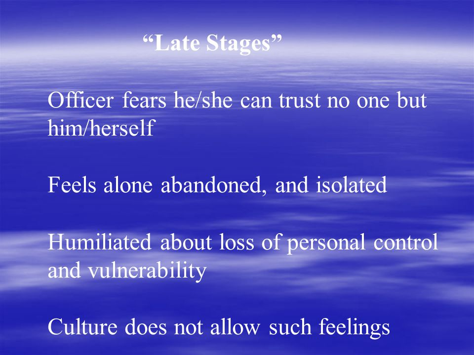 Late Stages Officer fears he/she can trust no one but him/herself Feels alone abandoned, and isolated Humiliated about loss of personal control and vulnerability Culture does not allow such feelings
