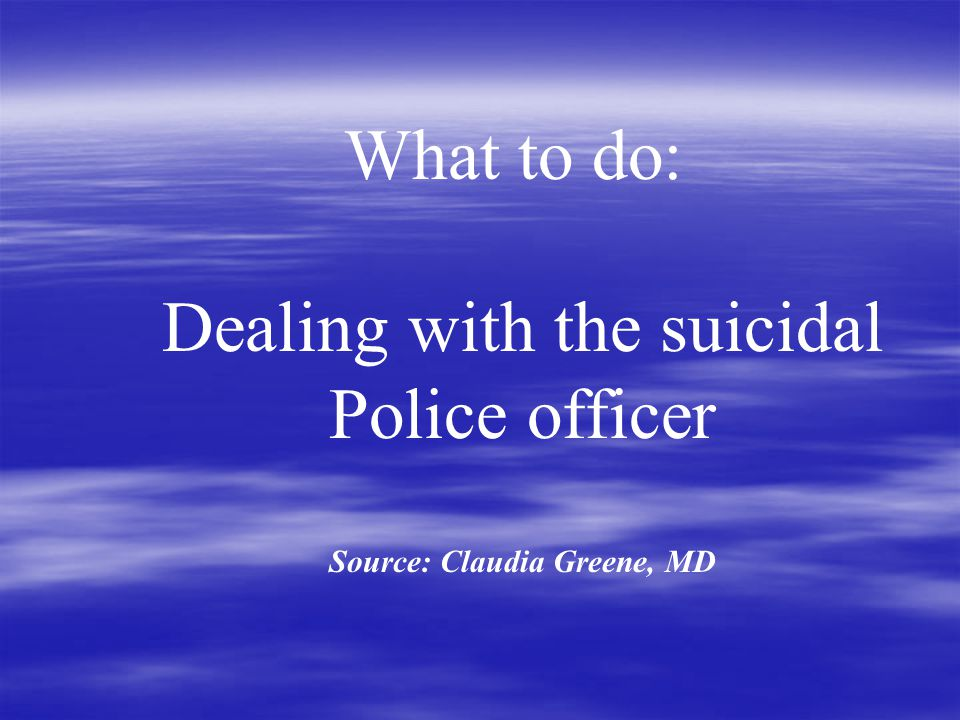 What to do: Dealing with the suicidal Police officer Source: Claudia Greene, MD