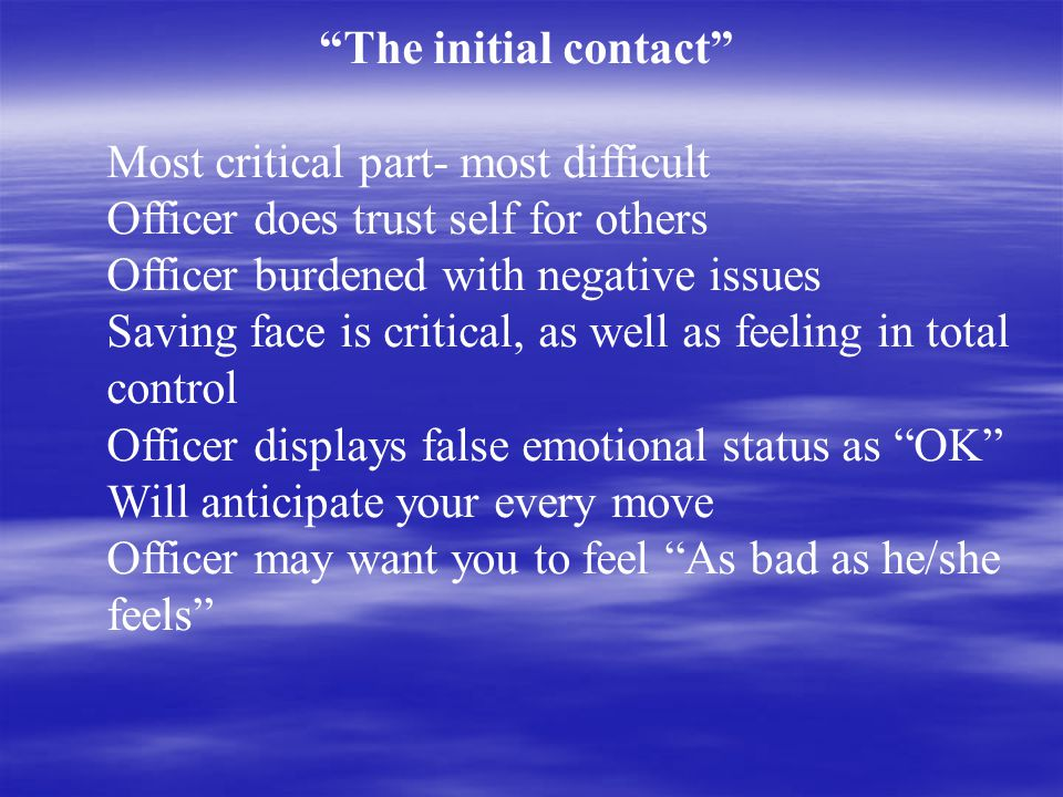 The initial contact Most critical part- most difficult Officer does trust self for others Officer burdened with negative issues Saving face is critical, as well as feeling in total control Officer displays false emotional status as OK Will anticipate your every move Officer may want you to feel As bad as he/she feels