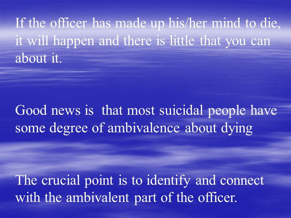 If the officer has made up his/her mind to die, it will happen and there is little that you can about it.