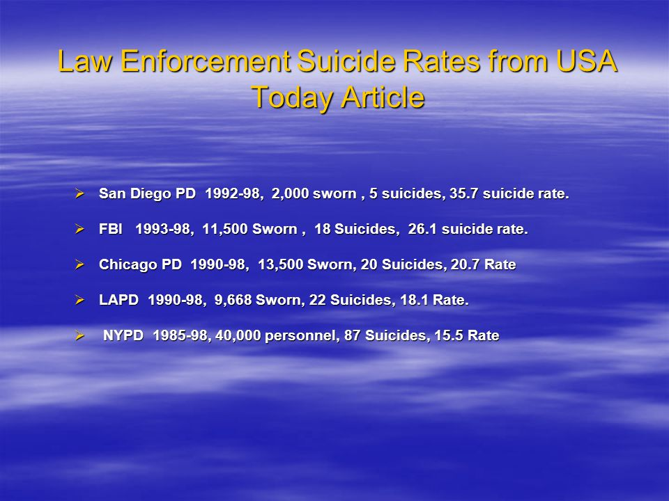 Law Enforcement Suicide Rates from USA Today Article  San Diego PD 1992-98, 2,000 sworn, 5 suicides, 35.7 suicide rate.