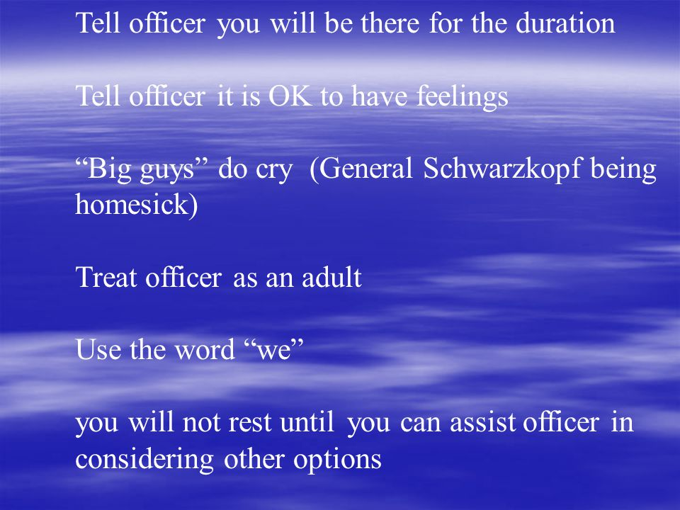 Tell officer you will be there for the duration Tell officer it is OK to have feelings Big guys do cry (General Schwarzkopf being homesick) Treat officer as an adult Use the word we you will not rest until you can assist officer in considering other options
