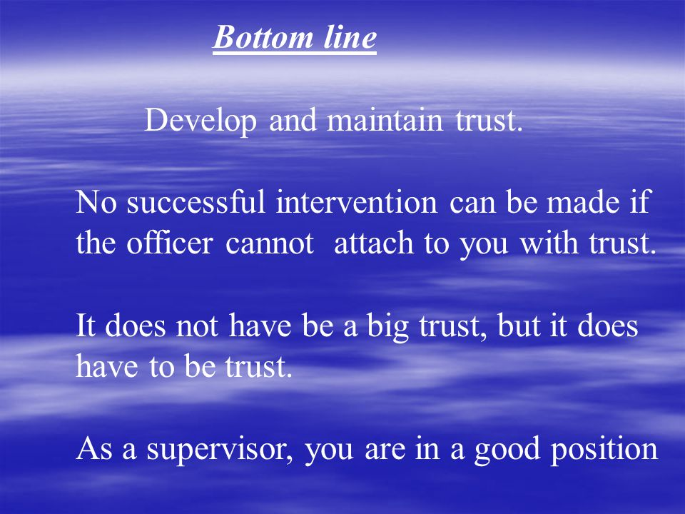 Bottom line Develop and maintain trust.