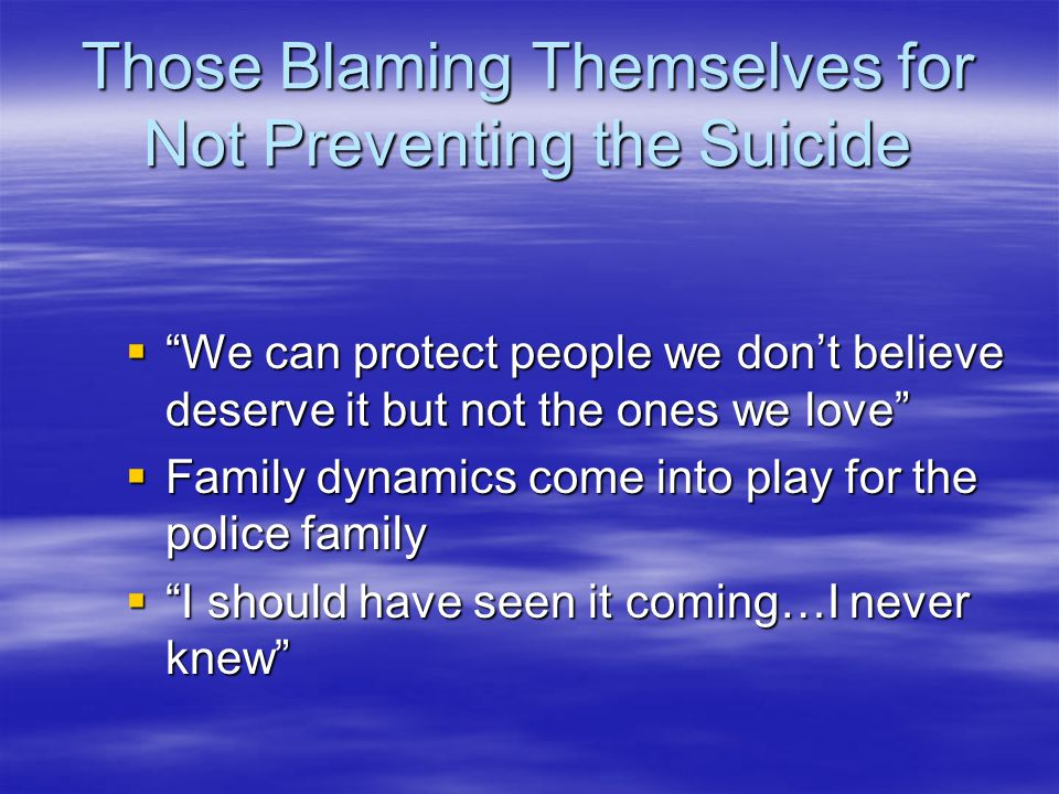 Those Blaming Themselves for Not Preventing the Suicide  We can protect people we don't believe deserve it but not the ones we love  Family dynamics come into play for the police family  I should have seen it coming…I never knew