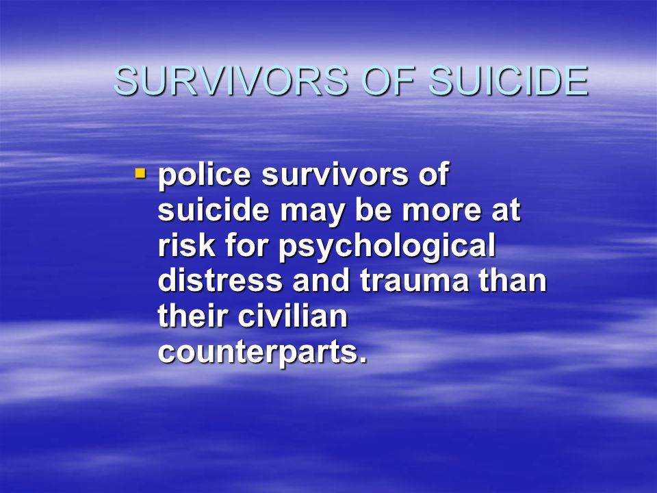 SURVIVORS OF SUICIDE SURVIVORS OF SUICIDE  police survivors of suicide may be more at risk for psychological distress and trauma than their civilian counterparts.