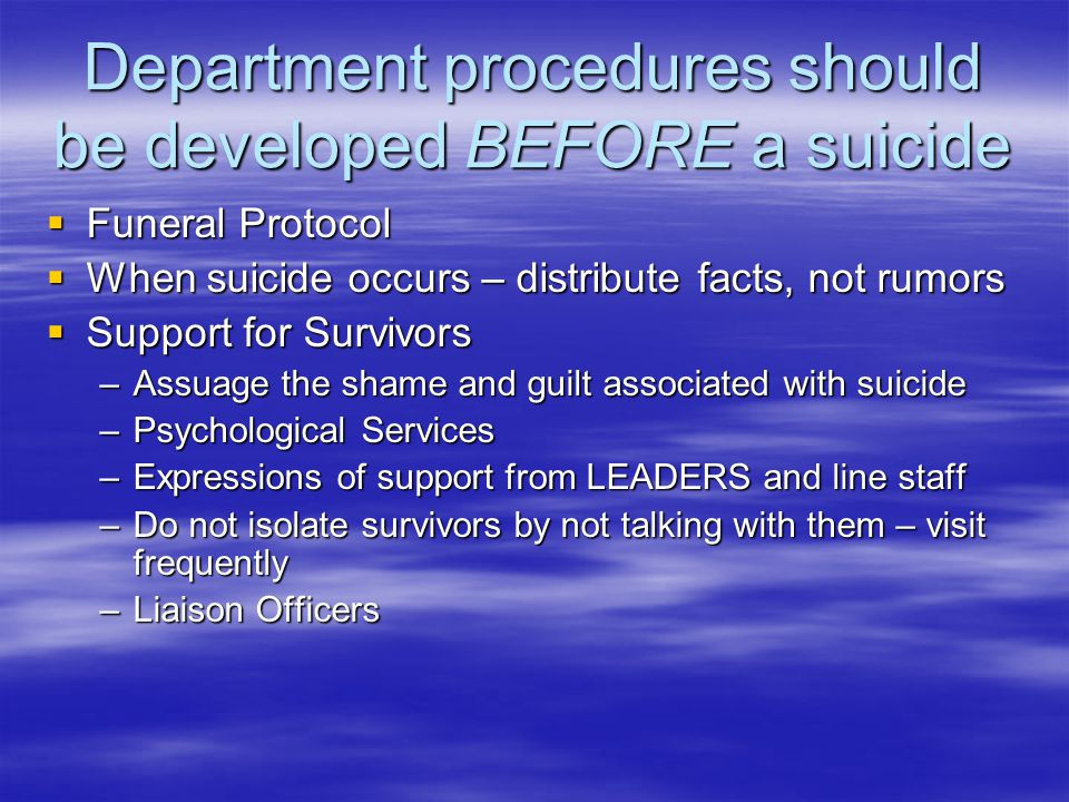 Department procedures should be developed BEFORE a suicide  Funeral Protocol  When suicide occurs – distribute facts, not rumors  Support for Survivors –Assuage the shame and guilt associated with suicide –Psychological Services –Expressions of support from LEADERS and line staff –Do not isolate survivors by not talking with them – visit frequently –Liaison Officers