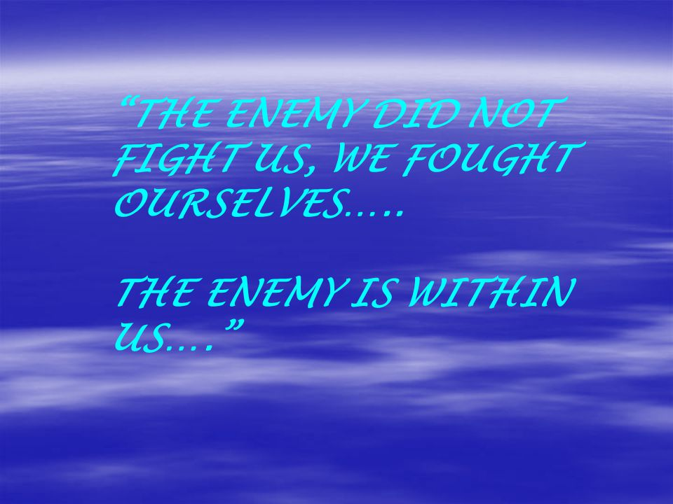 THE ENEMY DID NOT FIGHT US, WE FOUGHT OURSELVES….. THE ENEMY IS WITHIN US….