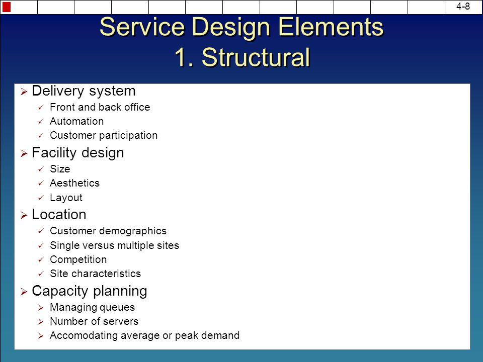 4-8 Service Design Elements 1. Structural  Delivery system Front and back office Automation Customer participation  Facility design Size Aesthetics