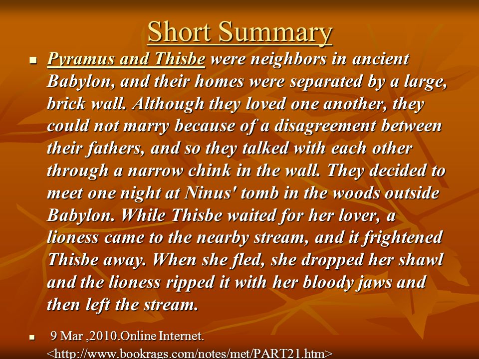 Short Summary Pyramus and Thisbe were neighbors in ancient Babylon, and their homes were separated by a large, brick wall. Although they loved one ano