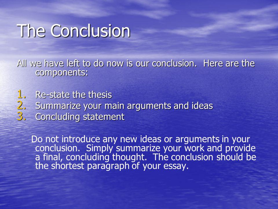 The Conclusion All we have left to do now is our conclusion. Here are the components: 1. Re-state the thesis 2. Summarize your main arguments and idea