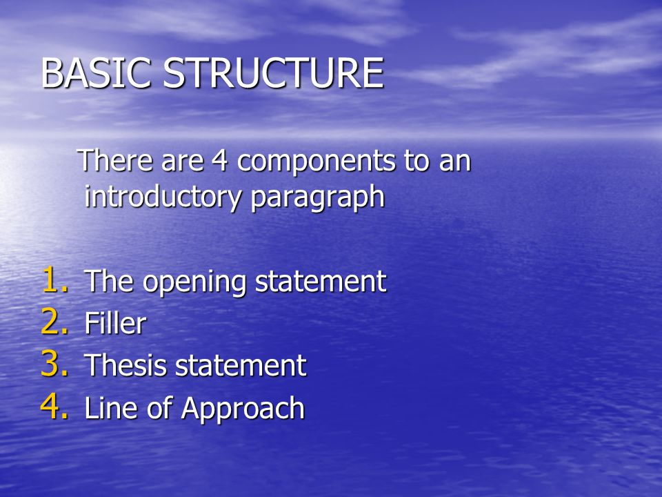 BASIC STRUCTURE There are 4 components to an introductory paragraph There are 4 components to an introductory paragraph 1. The opening statement 2. Fi