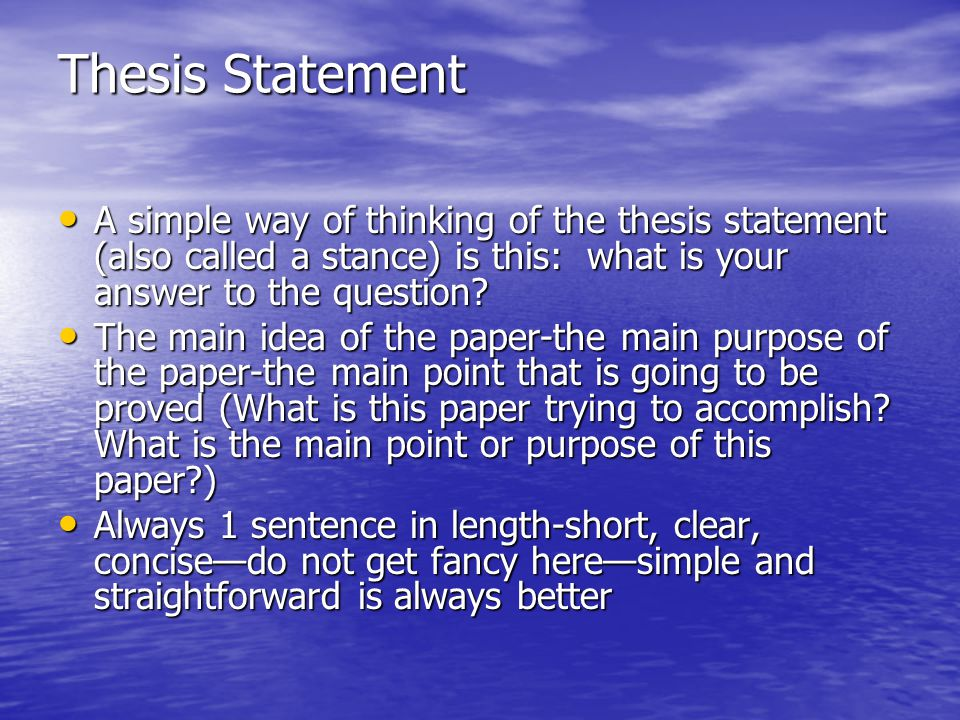 Thesis Statement A simple way of thinking of the thesis statement (also called a stance) is this: what is your answer to the question? A simple way of
