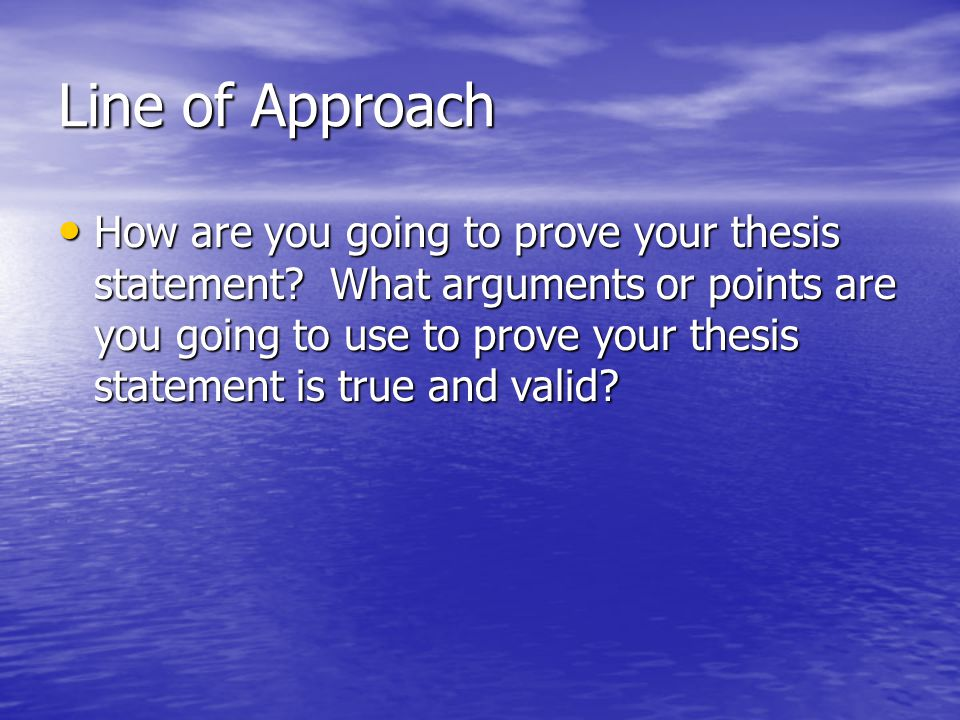 Line of Approach How are you going to prove your thesis statement? What arguments or points are you going to use to prove your thesis statement is tru