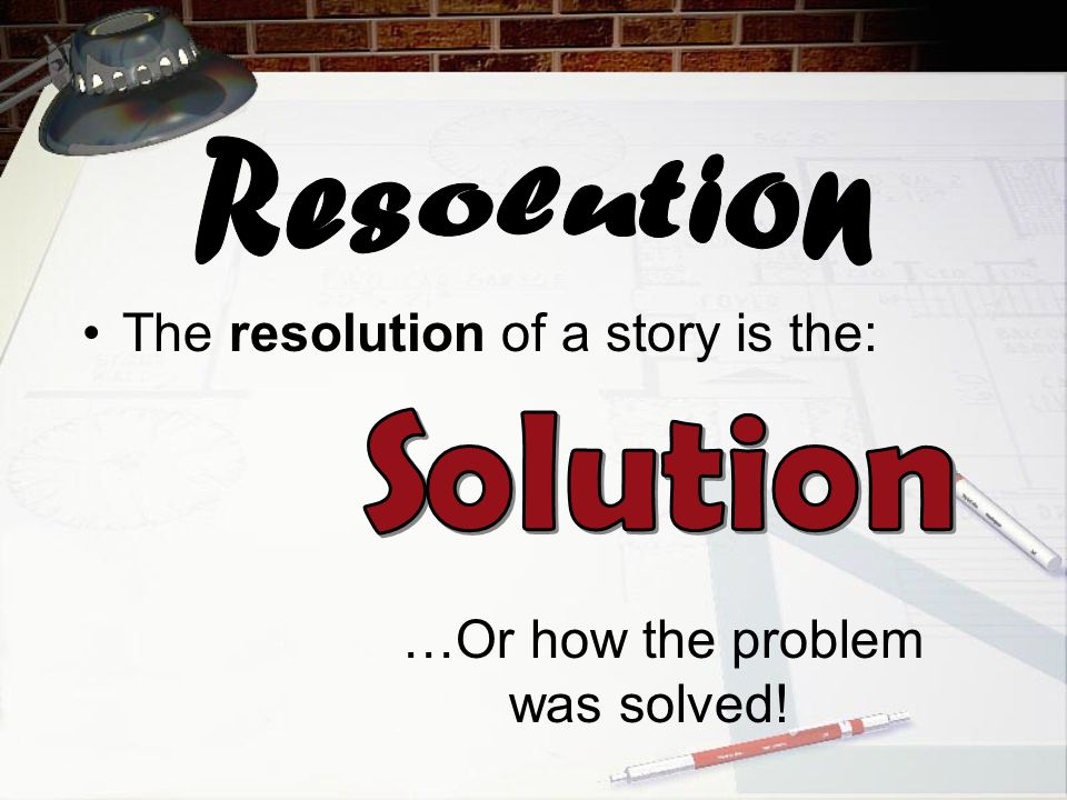 The resolution of a story is the: …Or how the problem was solved!