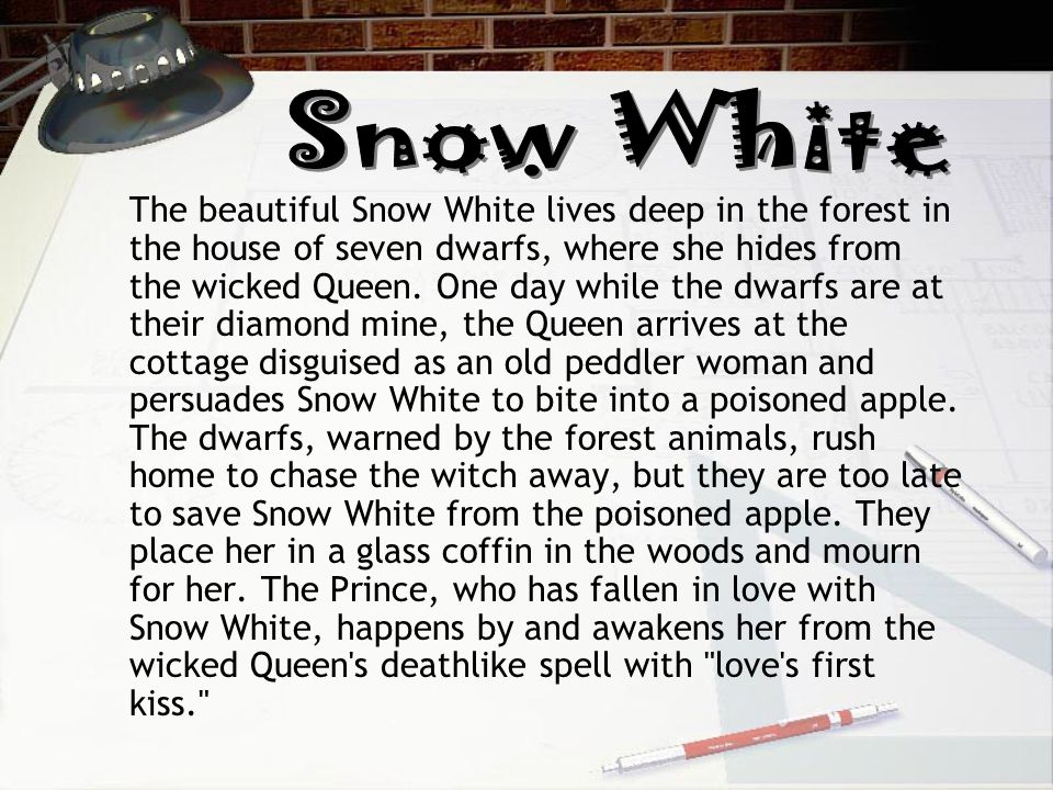 The beautiful Snow White lives deep in the forest in the house of seven dwarfs, where she hides from the wicked Queen.