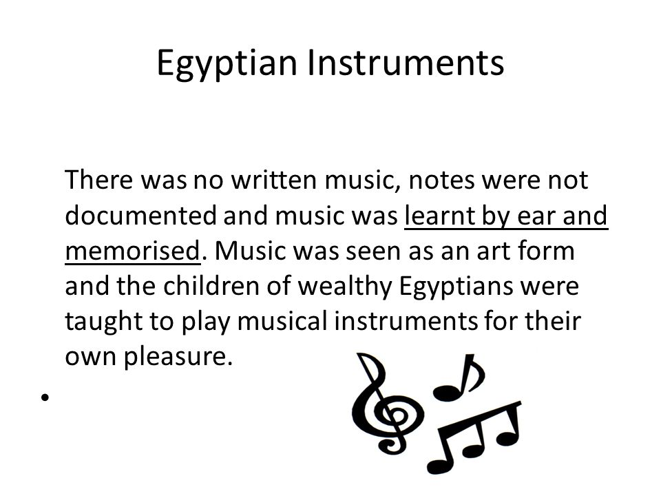 Egyptian Instruments There was no written music, notes were not documented and music was learnt by ear and memorised.