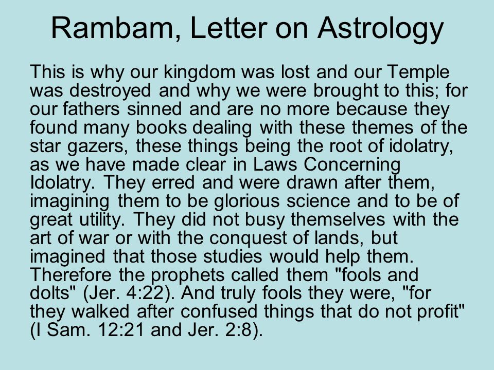 Rambam, Letter on Astrology This is why our kingdom was lost and our Temple was destroyed and why we were brought to this; for our fathers sinned and are no more because they found many books dealing with these themes of the star gazers, these things being the root of idolatry, as we have made clear in Laws Concerning Idolatry.